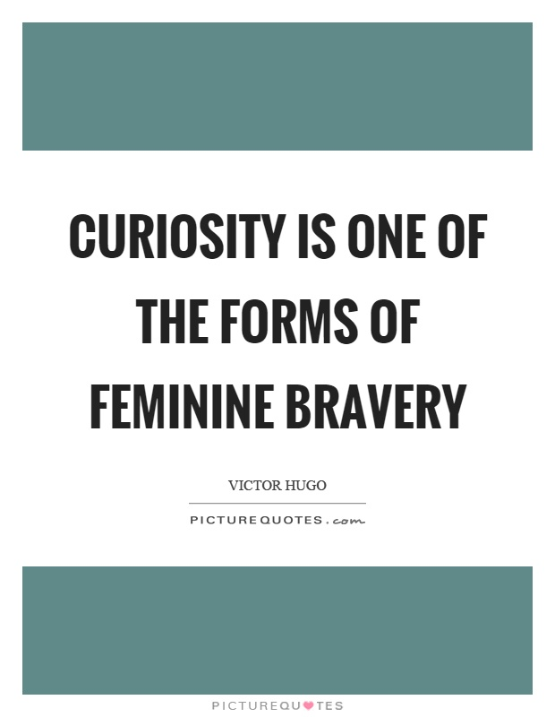 Curiosity is one of the forms of feminine bravery Picture Quote #1