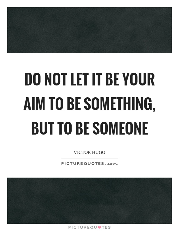 Do not let it be your aim to be something, but to be someone Picture Quote #1