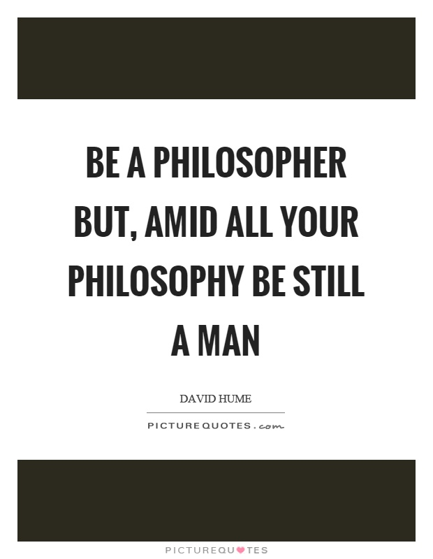 Be a philosopher but, amid all your philosophy be still a man Picture Quote #1