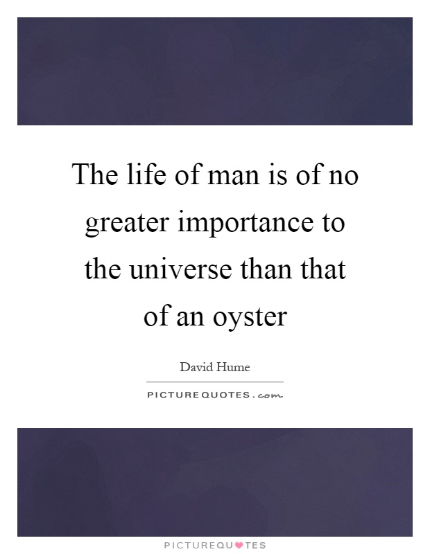 The life of man is of no greater importance to the universe than that of an oyster Picture Quote #1