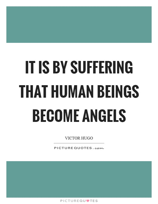 It is by suffering that human beings become angels Picture Quote #1