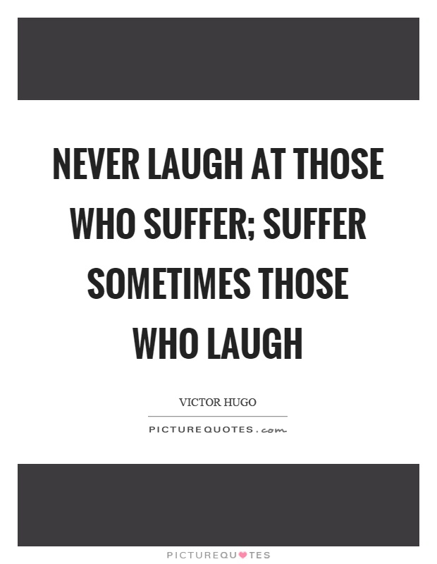 Never laugh at those who suffer; suffer sometimes those who laugh Picture Quote #1