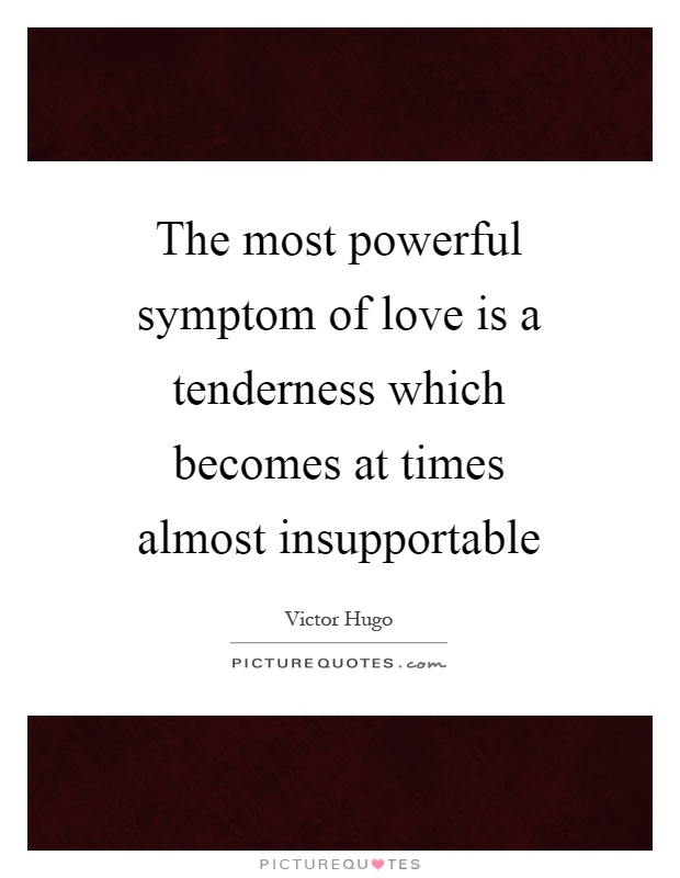 The most powerful symptom of love is a tenderness which becomes at times almost insupportable Picture Quote #1