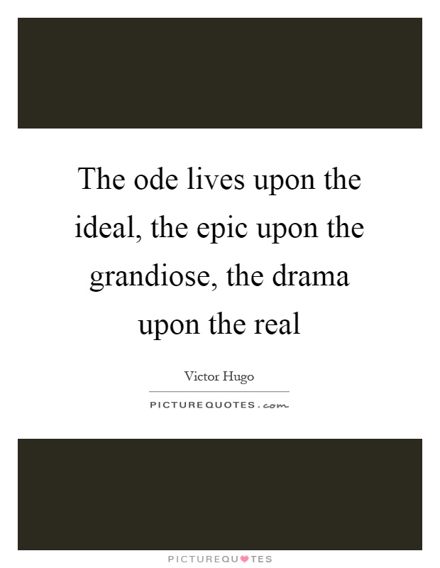 The ode lives upon the ideal, the epic upon the grandiose, the drama upon the real Picture Quote #1