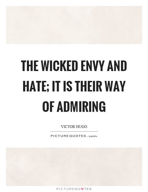 The wicked envy and hate; it is their way of admiring Picture Quote #1