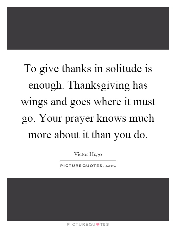 To give thanks in solitude is enough. Thanksgiving has wings and goes where it must go. Your prayer knows much more about it than you do Picture Quote #1