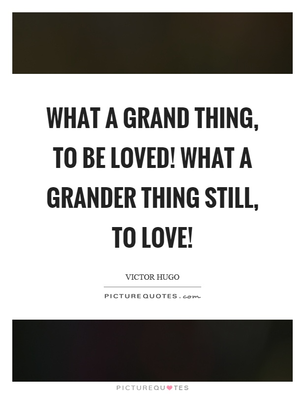 What a grand thing, to be loved! What a grander thing still, to love! Picture Quote #1