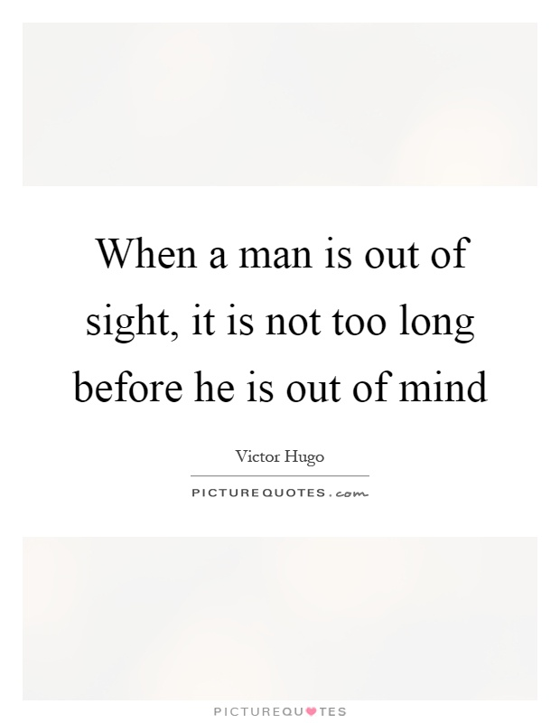 When a man is out of sight, it is not too long before he is out of mind Picture Quote #1