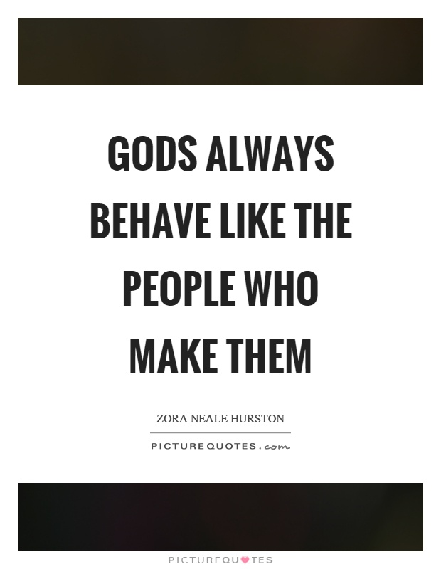 Gods always behave like the people who make them Picture Quote #1