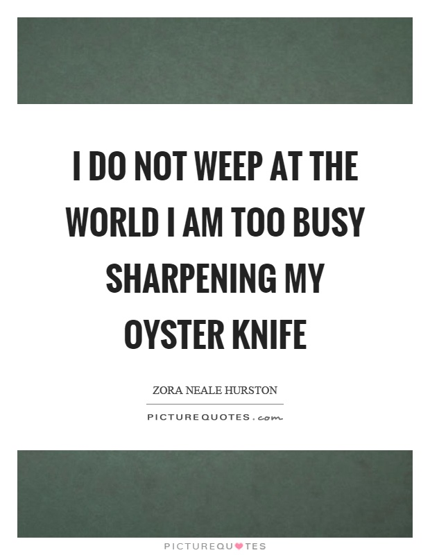 I do not weep at the world I am too busy sharpening my oyster knife Picture Quote #1