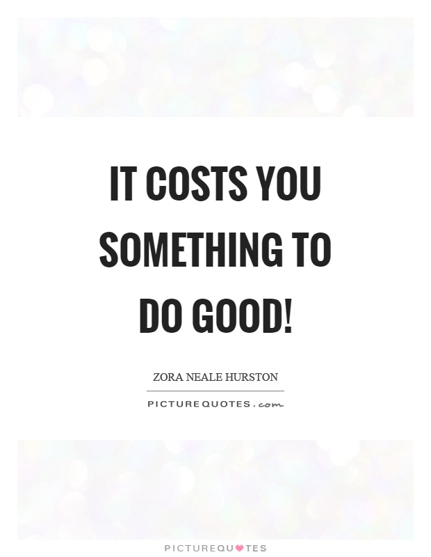It costs you something to do good! Picture Quote #1