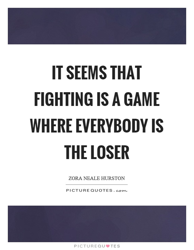 It seems that fighting is a game where everybody is the loser Picture Quote #1