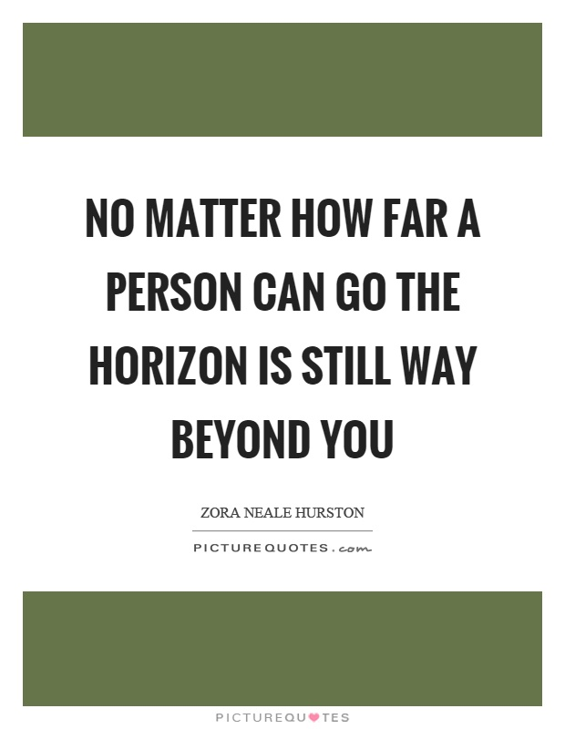 No matter how far a person can go the horizon is still way beyond you Picture Quote #1