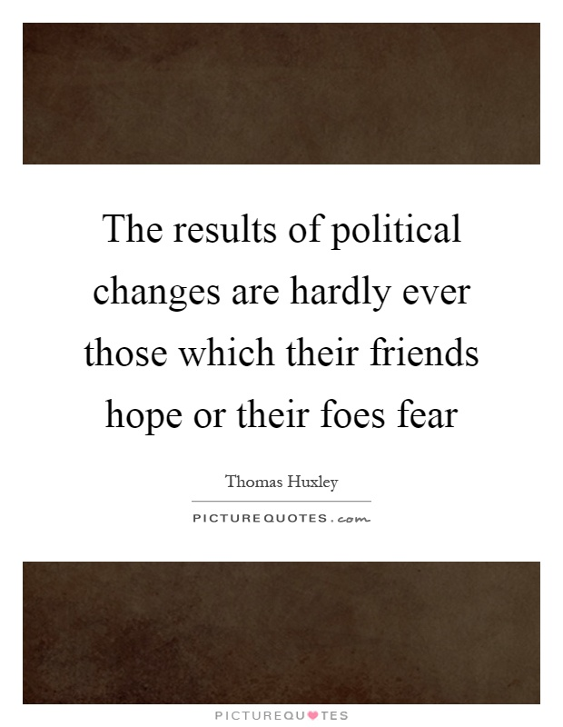 The results of political changes are hardly ever those which their friends hope or their foes fear Picture Quote #1