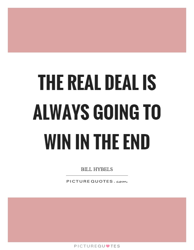 The real deal is always going to win in the end Picture Quote #1