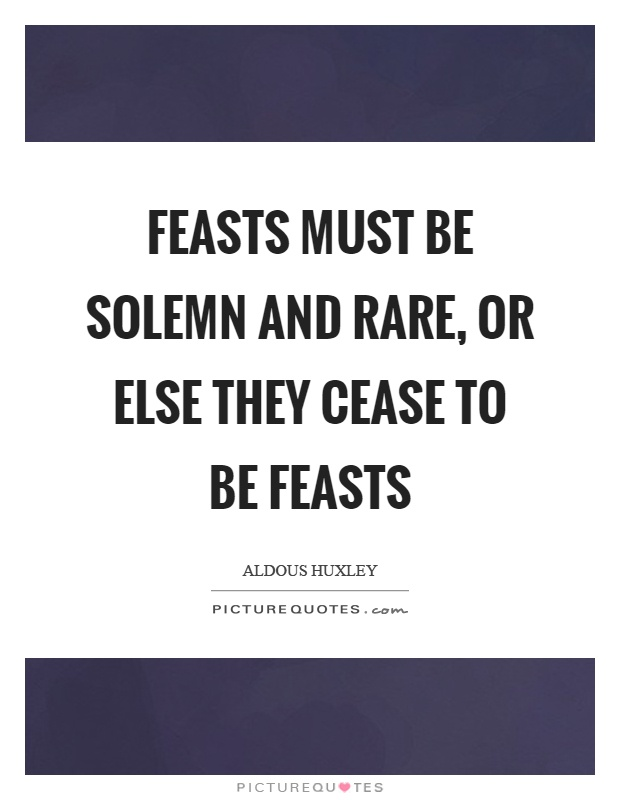 Feasts must be solemn and rare, or else they cease to be feasts Picture Quote #1