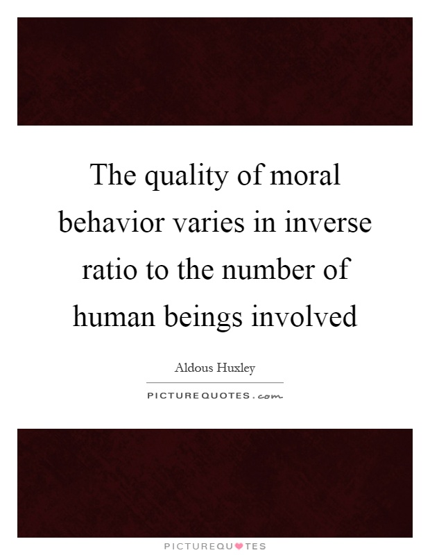 The quality of moral behavior varies in inverse ratio to the number of human beings involved Picture Quote #1