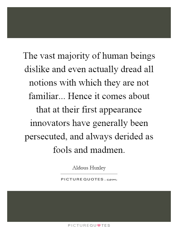 The vast majority of human beings dislike and even actually dread all notions with which they are not familiar... Hence it comes about that at their first appearance innovators have generally been persecuted, and always derided as fools and madmen Picture Quote #1