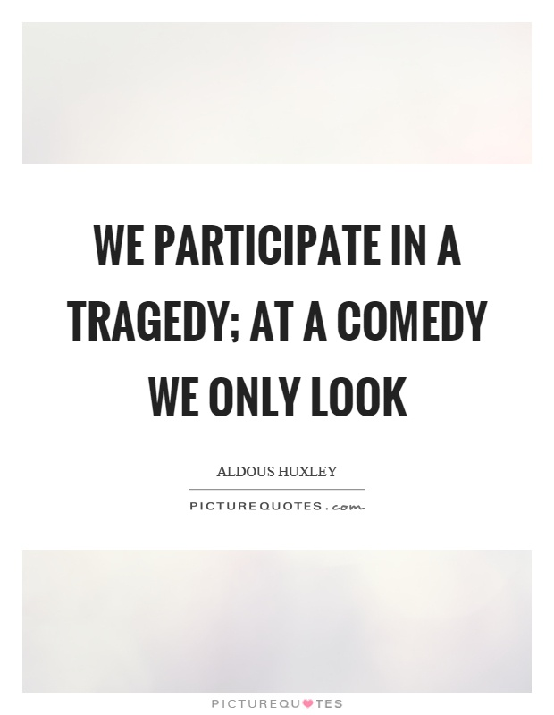 We participate in a tragedy; at a comedy we only look Picture Quote #1
