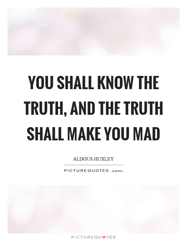 You shall know the truth, and the truth shall make you mad Picture Quote #1