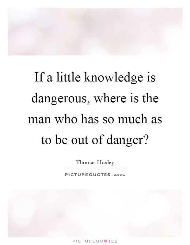 If a little knowledge is dangerous, where is the man who has so much as to be out of danger? Picture Quote #1