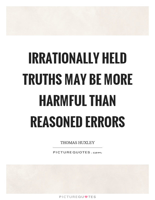 Irrationally held truths may be more harmful than reasoned errors Picture Quote #1