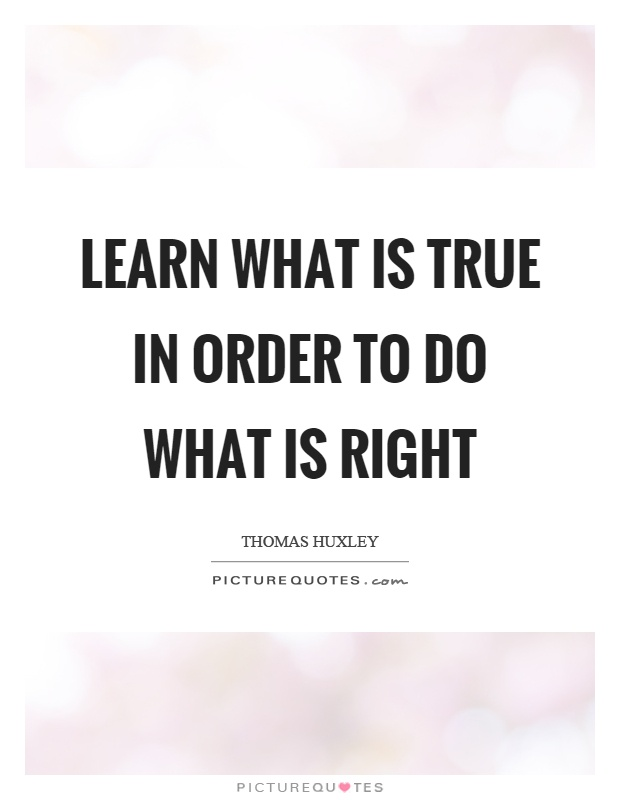 Learn what is true in order to do what is right Picture Quote #1