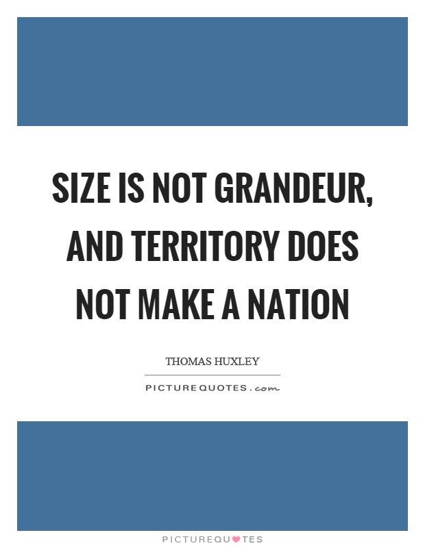 Size is not grandeur, and territory does not make a nation Picture Quote #1