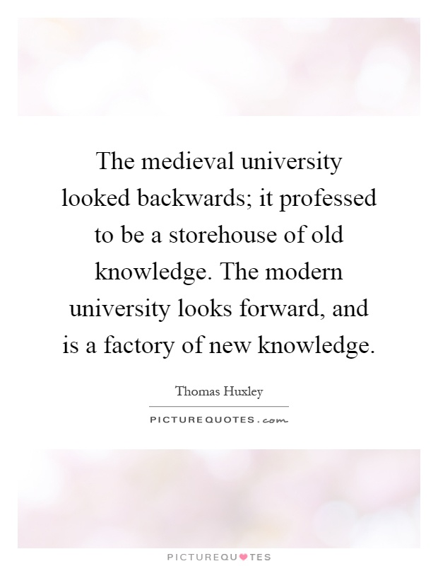 The medieval university looked backwards; it professed to be a storehouse of old knowledge. The modern university looks forward, and is a factory of new knowledge Picture Quote #1
