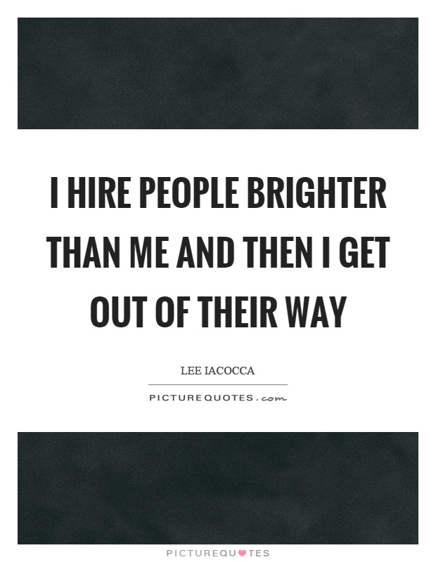 I hire people brighter than me and then I get out of their way Picture Quote #1