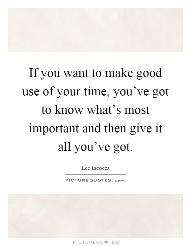 If you want to make good use of your time, you've got to know what's most important and then give it all you've got Picture Quote #1