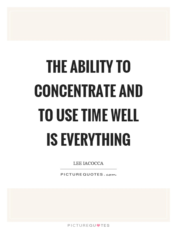 The ability to concentrate and to use time well is everything Picture Quote #1