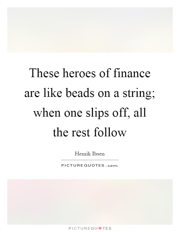These heroes of finance are like beads on a string; when one slips off, all the rest follow Picture Quote #1
