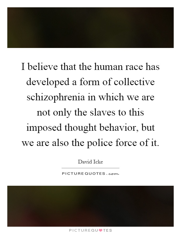I believe that the human race has developed a form of collective schizophrenia in which we are not only the slaves to this imposed thought behavior, but we are also the police force of it Picture Quote #1