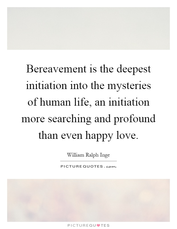 Bereavement is the deepest initiation into the mysteries of human life, an initiation more searching and profound than even happy love Picture Quote #1