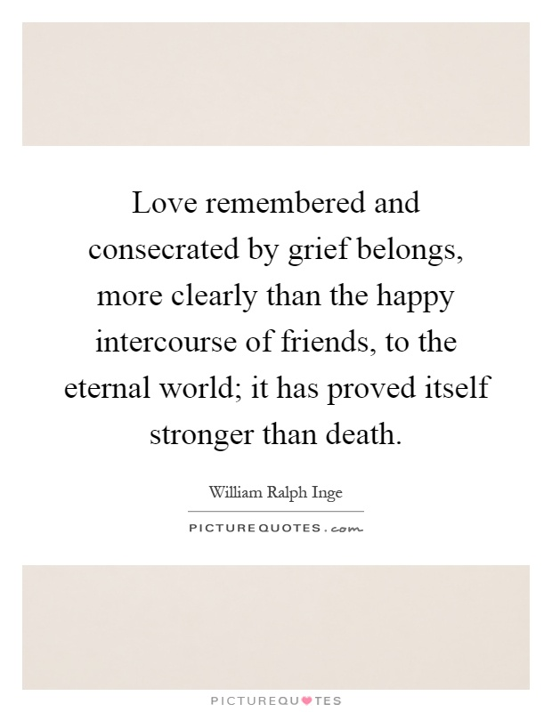 Love remembered and consecrated by grief belongs, more clearly than the happy intercourse of friends, to the eternal world; it has proved itself stronger than death Picture Quote #1