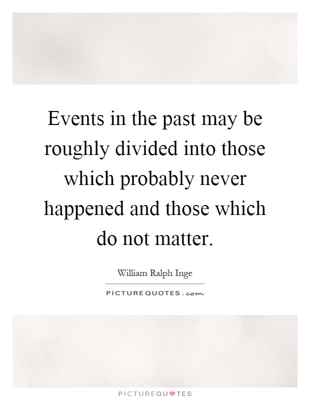 Events in the past may be roughly divided into those which probably never happened and those which do not matter Picture Quote #1