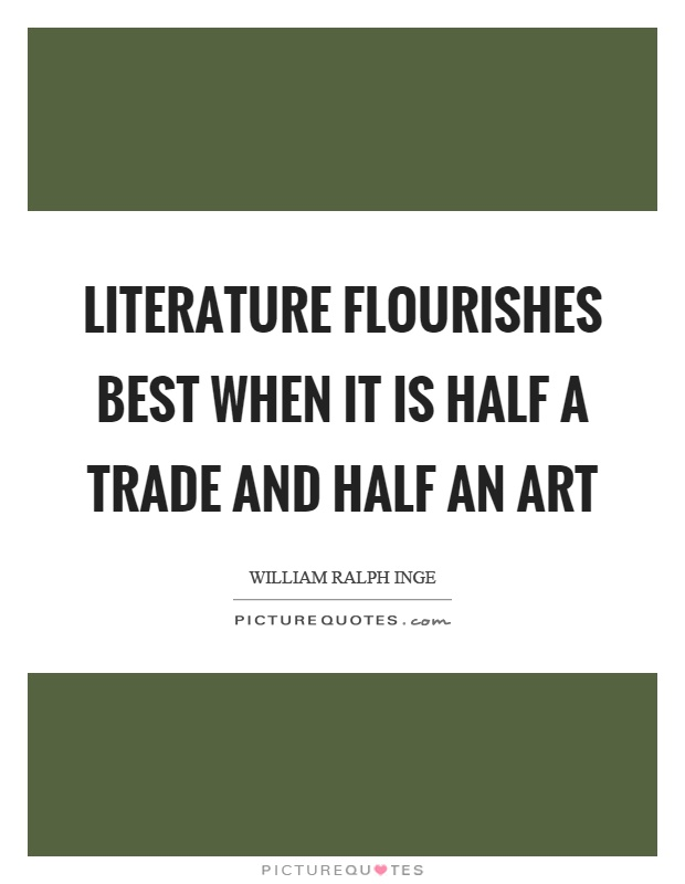 Literature flourishes best when it is half a trade and half an art Picture Quote #1