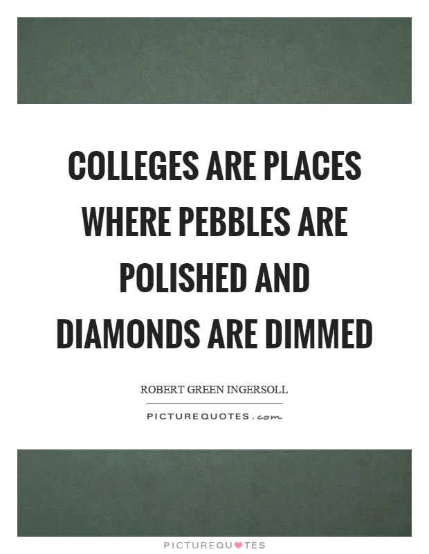 Colleges are places where pebbles are polished and diamonds are dimmed Picture Quote #1