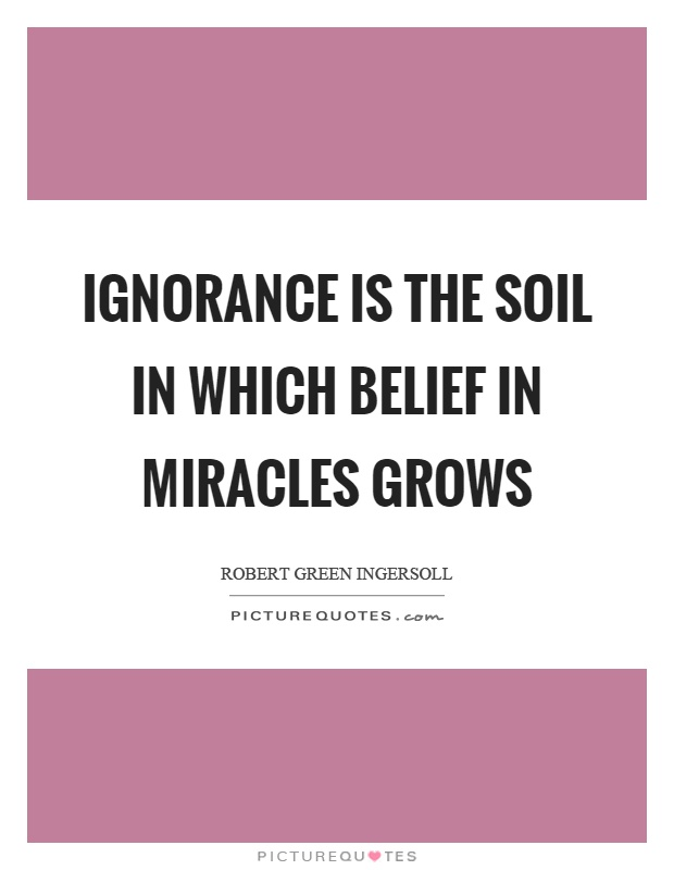 Ignorance is the soil in which belief in miracles grows Picture Quote #1