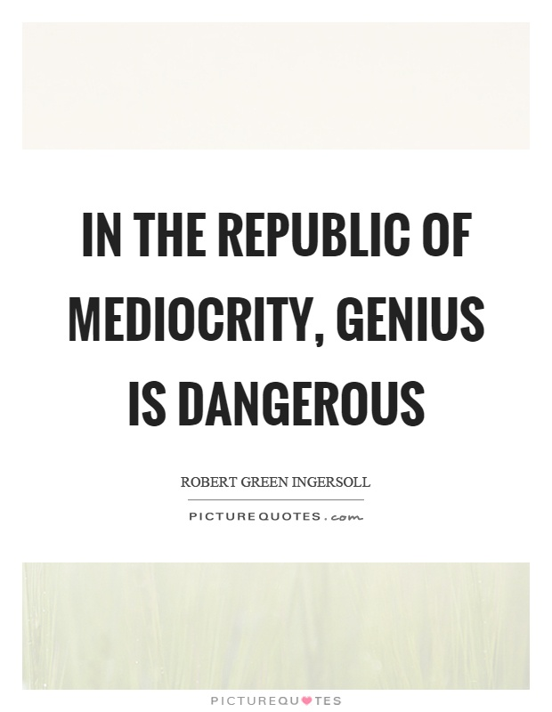 In the republic of mediocrity, genius is dangerous Picture Quote #1