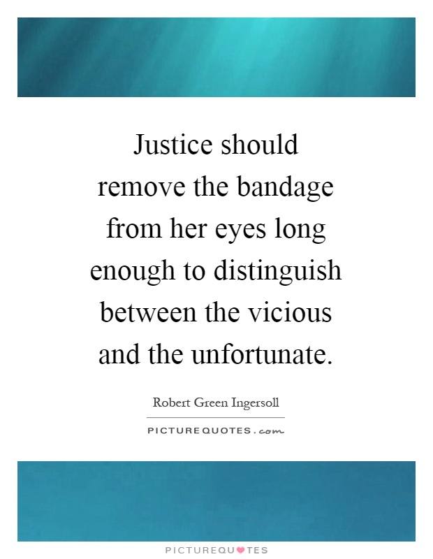Justice should remove the bandage from her eyes long enough to distinguish between the vicious and the unfortunate Picture Quote #1