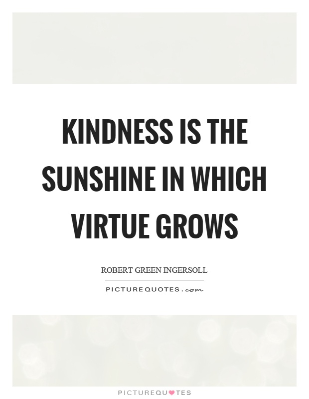 Kindness is the sunshine in which virtue grows Picture Quote #1