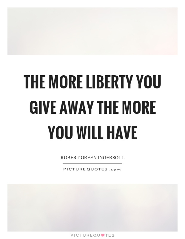 The more liberty you give away the more you will have Picture Quote #1