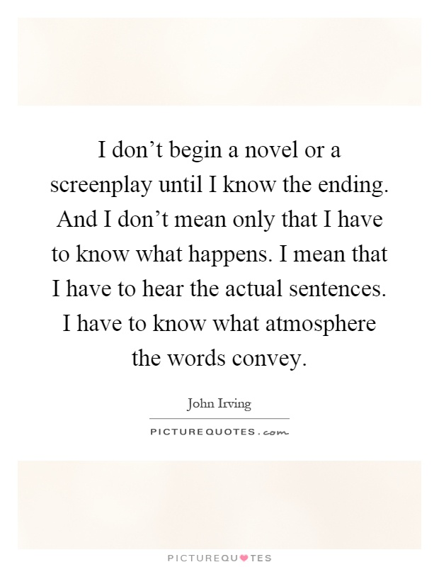 I don't begin a novel or a screenplay until I know the ending. And I don't mean only that I have to know what happens. I mean that I have to hear the actual sentences. I have to know what atmosphere the words convey Picture Quote #1