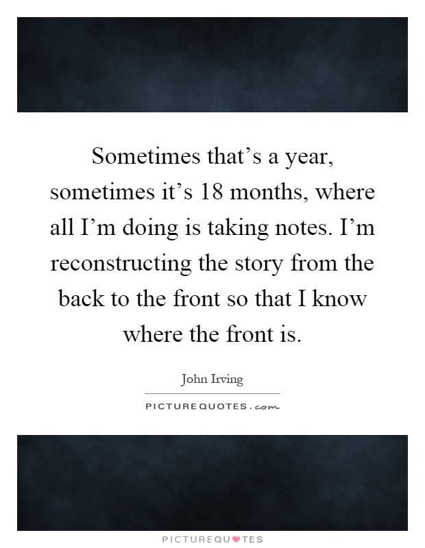 Sometimes that's a year, sometimes it's 18 months, where all I'm doing is taking notes. I'm reconstructing the story from the back to the front so that I know where the front is Picture Quote #1