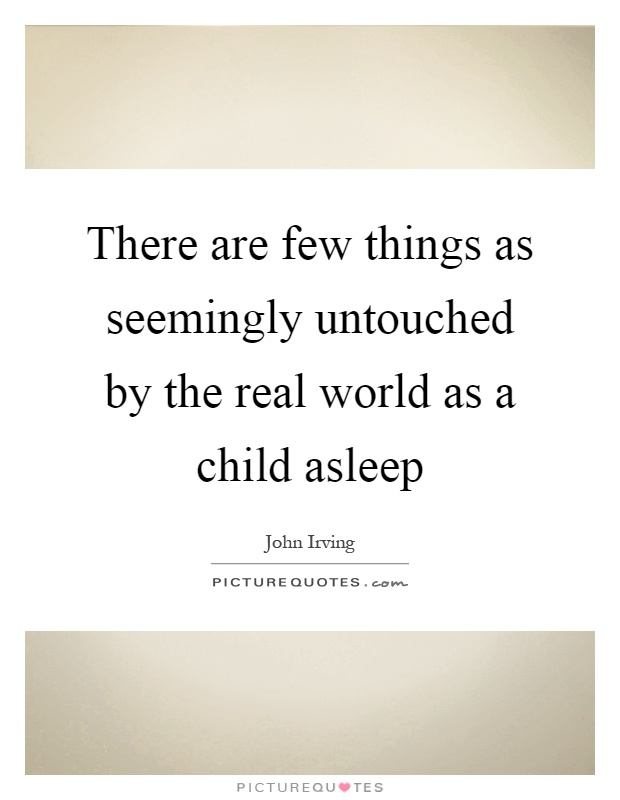 There are few things as seemingly untouched by the real world as a child asleep Picture Quote #1