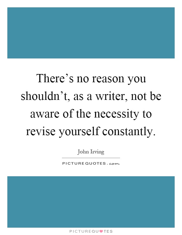 There's no reason you shouldn't, as a writer, not be aware of the necessity to revise yourself constantly Picture Quote #1
