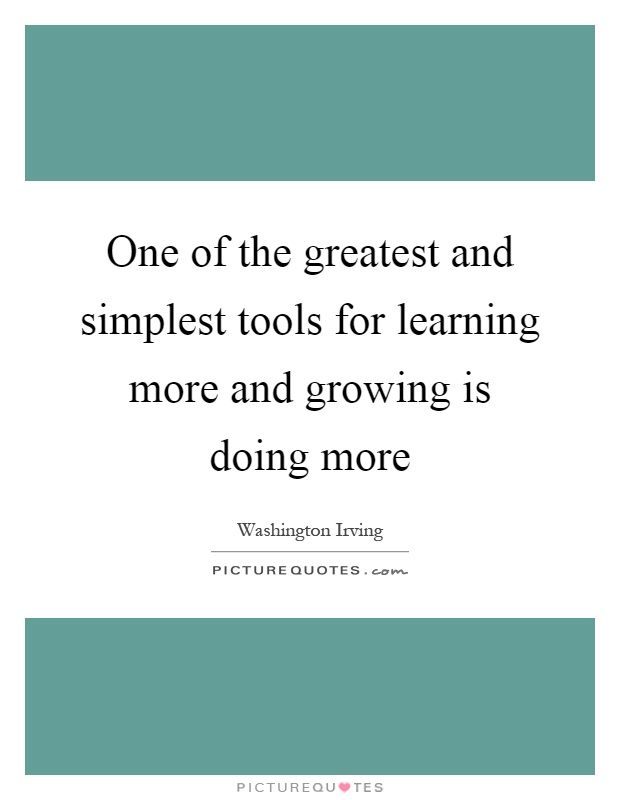 One of the greatest and simplest tools for learning more and growing is doing more Picture Quote #1
