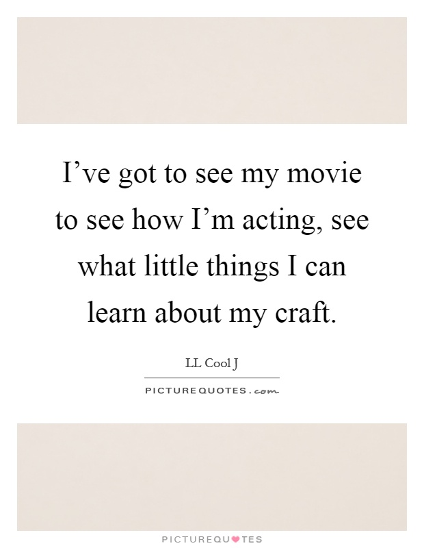 I've got to see my movie to see how I'm acting, see what little things I can learn about my craft Picture Quote #1